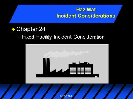 HMT 1C 24-1 u Chapter 24 –Fixed Facility Incident Consideration Haz Mat Incident Considerations.