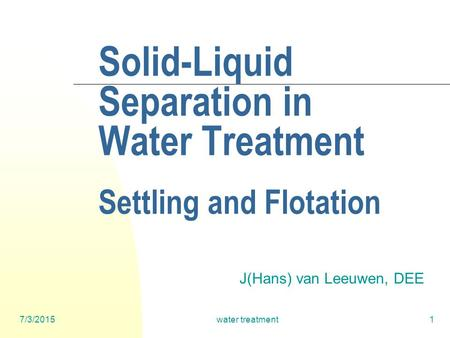 7/3/2015water treatment1 Solid-Liquid Separation in Water Treatment Settling and Flotation J(Hans) van Leeuwen, DEE.