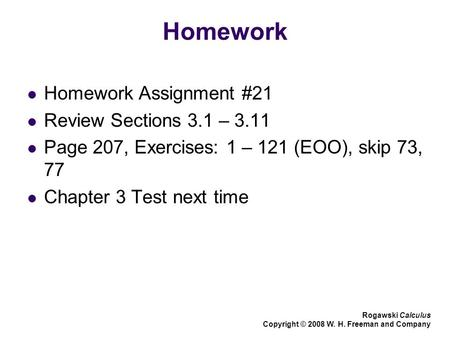 Homework Homework Assignment #21 Review Sections 3.1 – 3.11 Page 207, Exercises: 1 – 121 (EOO), skip 73, 77 Chapter 3 Test next time Rogawski Calculus.