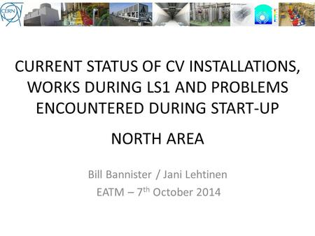 CURRENT STATUS OF CV INSTALLATIONS, WORKS DURING LS1 AND PROBLEMS ENCOUNTERED DURING START-UP NORTH AREA Bill Bannister / Jani Lehtinen EATM – 7 th October.