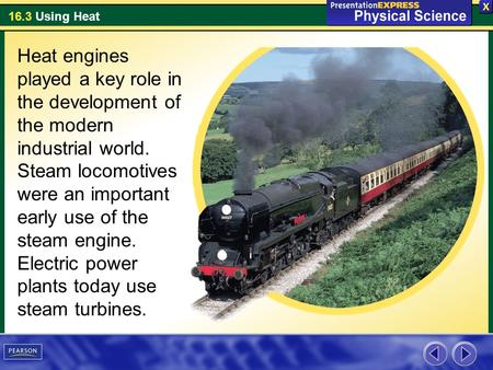 16.3 Using Heat Heat engines played a key role in the development of the modern industrial world. Steam locomotives were an important early use of the.