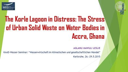 "The Korle Lagoon in Distress: The Stress of Urban Solid Waste on Water Bodies in Accra, Ghana AGLANU MAWULI LESLIE KAAD-Wasser-Seminar: ""Wasserwirtschaft."