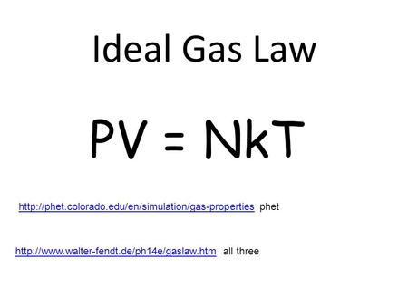 Ideal Gas Law PV = NkT http://phet.colorado.edu/en/simulation/gas-properties phet http://www.walter-fendt.de/ph14e/gaslaw.htm all three.