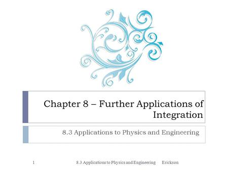 Chapter 8 – Further Applications of Integration 8.3 Applications to Physics and Engineering 1Erickson.