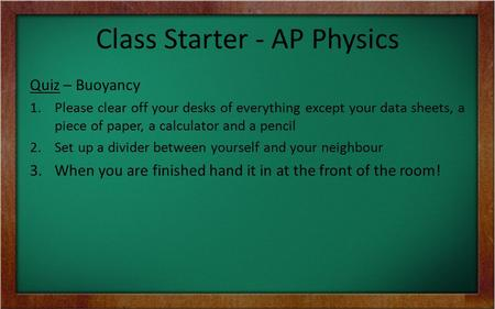 Class Starter - AP Physics Quiz – Buoyancy 1.Please clear off your desks of everything except your data sheets, a piece of paper, a calculator and a pencil.