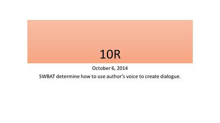 10R October 6, 2014 SWBAT determine how to use author's voice to create dialogue.