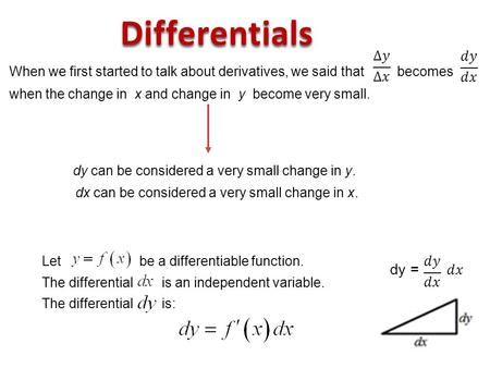 When we first started to talk about derivatives, we said that becomes when the change in x and change in y become very small. dy can be considered a very.