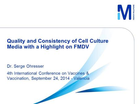 Quality and Consistency of Cell Culture Media with a Highlight on FMDV Dr. Serge Ohresser 4th International Conference on Vaccines & Vaccination, September.