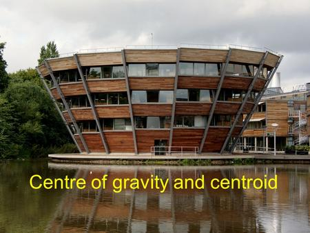 Centre of gravity and centroid. Centre of gravity –Known as centre of mass The centre of mass of an object is the point where the whole of the object.