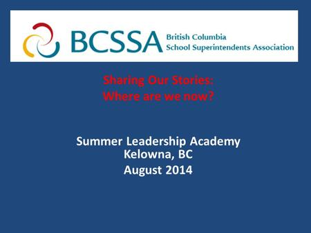 Sharing Our Stories: Where are we now? Summer Leadership Academy Kelowna, BC August 2014.