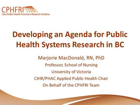 Developing an Agenda for Public Health Systems Research in BC Marjorie MacDonald, RN, PhD Professor, School of Nursing University of Victoria CIHR/PHAC.