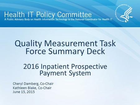 Quality Measurement Task Force Summary Deck 2016 Inpatient Prospective Payment System June 15, 2015 Cheryl Damberg, Co-Chair Kathleen Blake, Co-Chair.