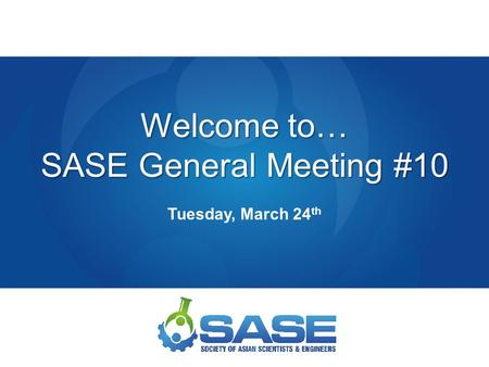 Welcome to… SASE General Meeting #10 Tuesday, March 24 th.