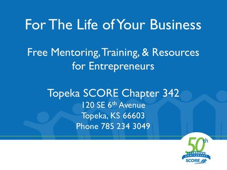 For The Life of Your Business Free Mentoring, Training, & Resources for Entrepreneurs Topeka SCORE Chapter 342 120 SE 6 th Avenue Topeka, KS 66603 Phone.
