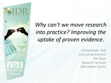 Why can't we move research into practice? Improving the uptake of proven evidence. Jill Hatchette, PhD Consulting Scientist IDR Team Research Services.