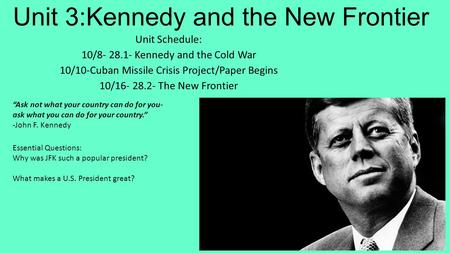 Unit 3:Kennedy and the New Frontier Unit Schedule: 10/8- 28.1- Kennedy and the Cold War 10/10-Cuban Missile Crisis Project/Paper Begins 10/16- 28.2- The.
