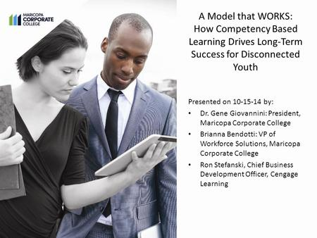 A Model that WORKS: How Competency Based Learning Drives Long-Term Success for Disconnected Youth Presented on 10-15-14 by: Dr. Gene Giovannini: President,