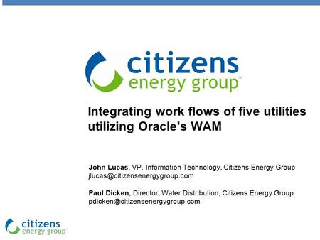 Integrating work flows of five utilities utilizing Oracle's WAM John Lucas, VP, Information Technology, Citizens Energy Group