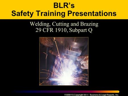 11006115 Copyright  Business & Legal Reports, Inc. BLR's Safety Training Presentations Welding, Cutting and Brazing 29 CFR 1910, Subpart Q.