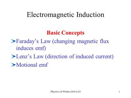 Physics 24-Winter 2003-L181 Electromagnetic Induction Basic Concepts Faraday's Law (changing magnetic flux induces emf) Lenz's Law (direction of induced.
