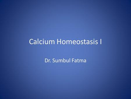 Calcium Homeostasis I Dr. Sumbul Fatma. Introduction Calcium has a lot of cellular and tissue effects involving contractile machinery, structural roles,