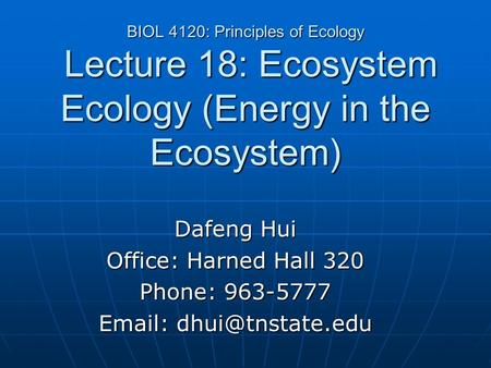 BIOL 4120: Principles of Ecology Lecture 18: Ecosystem Ecology (Energy in the Ecosystem) Dafeng Hui Office: Harned Hall 320 Phone: 963-5777