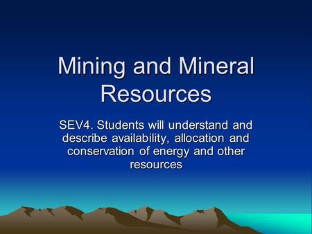 Mining and Mineral Resources SEV4. Students will understand and describe availability, allocation and conservation of energy and other resources.