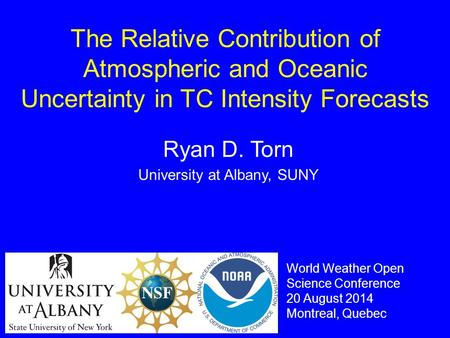 The Relative Contribution of Atmospheric and Oceanic Uncertainty in TC Intensity Forecasts Ryan D. Torn University at Albany, SUNY World Weather Open Science.