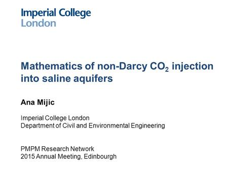 Mathematics of non-Darcy CO 2 injection into saline aquifers Ana Mijic Imperial College London Department of Civil and Environmental Engineering PMPM Research.