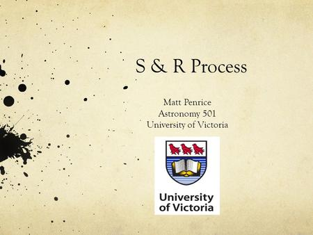 S & R Process Matt Penrice Astronomy 501 University of Victoria.