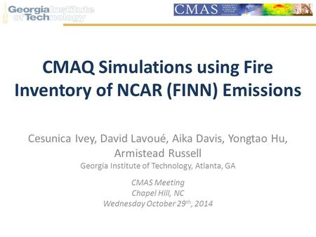 CMAQ Simulations using Fire Inventory of NCAR (FINN) Emissions Cesunica Ivey, David Lavoué, Aika Davis, Yongtao Hu, Armistead Russell Georgia Institute.