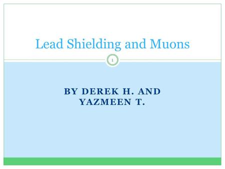 BY DEREK H. AND YAZMEEN T. Lead Shielding and Muons 1.
