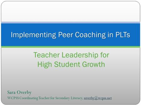 Implementing Peer Coaching in PLTs Teacher Leadership for High Student Growth Sara Overby WCPSS Coordinating Teacher for Secondary Literacy,