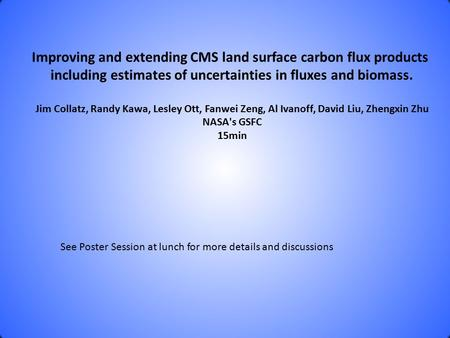 Improving and extending CMS land surface carbon flux products including estimates of uncertainties in fluxes and biomass. Jim Collatz, Randy Kawa, Lesley.