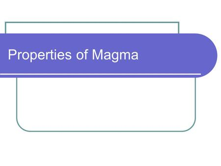 Properties of Magma Physical & Chemical Properties An element is a substance that cannot be broken down into other substances (ex. Carbon, Hydrogen,