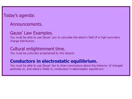 Today's agenda: Announcements. Gauss' Law Examples. You must be able to use Gauss' Law to calculate the electric field of a high-symmetry charge distribution.