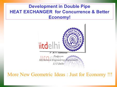 Development in Double Pipe HEAT EXCHANGER for Concurrence & Better Economy! More New Geometric Ideas : Just for Economy !!! P M V Subbarao Professor Mechanical.