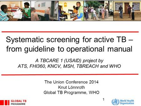 GLOBAL TB PROGRAMME Systematic screening for active TB – from guideline to operational manual A TBCARE 1 (USAID) project by ATS, FHI360, KNCV, MSH, TBREACH.