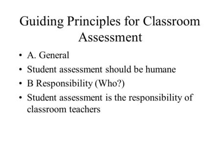 Guiding Principles for Classroom Assessment A. General Student assessment should be humane B Responsibility (Who?) Student assessment is the responsibility.