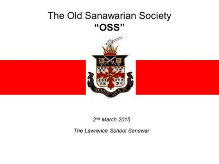 "The Old Sanawarian Society ""OSS"" 2 nd March 2015 The Lawrence School Sanawar."