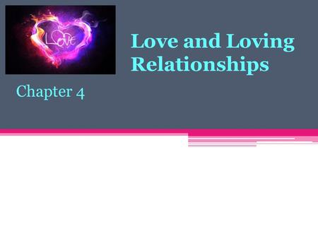 "Love and Loving Relationships Chapter 4. Love: What is it? Love Being in love ""Luv ya"" Love vs Like."