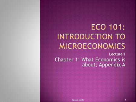 Lecture 1 Chapter 1: What Economics is about; Appendix A Naveen Abedin 1.