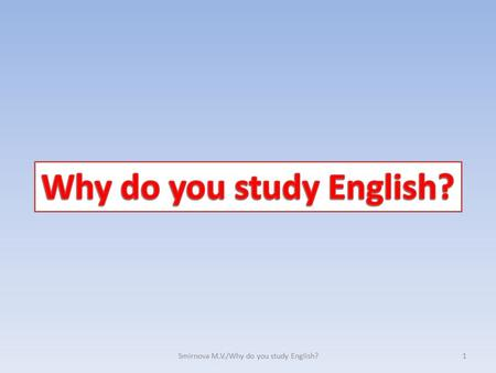 1Smirnova M.V./Why do you study English?. W h y d o y o u s t u d y E n g l i s h ? Nowadays it's especially important to know foreign language 2Smirnova.