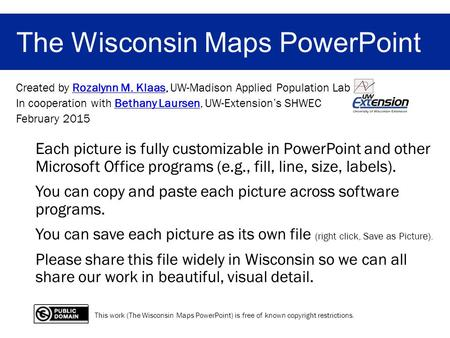 The Wisconsin Maps PowerPoint Created by Rozalynn M. Klaas, UW-Madison Applied Population LabRozalynn M. Klaas In cooperation with Bethany Laursen, UW-Extension's.