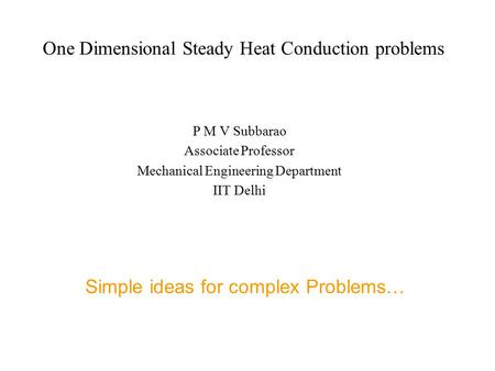 One Dimensional Steady Heat Conduction problems P M V Subbarao Associate Professor Mechanical Engineering Department IIT Delhi Simple ideas for complex.