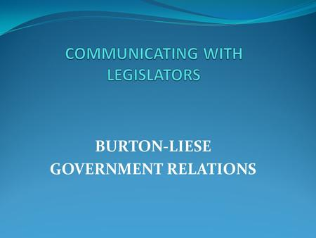BURTON-LIESE GOVERNMENT RELATIONS. BUILDING A FRIENDSHIP KNOW YOUR LEGISLATOR POLITICALLY:  When the Legislator was first elected  Other offices they.