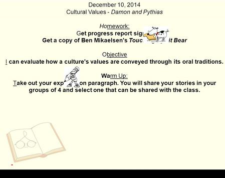 December 10, 2014 Cultural Values - Damon and Pythias Homework: Get progress report signed Get a copy of Ben Mikaelsen's Touching Spirit Bear Objective.