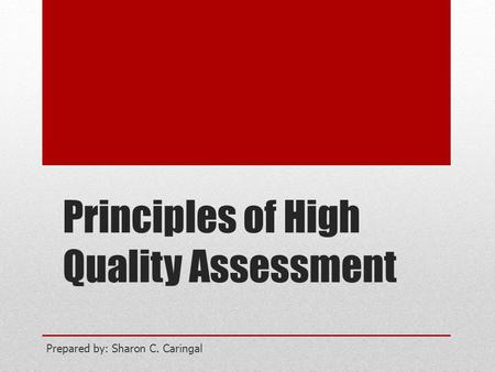 Principles of High Quality Assessment Prepared by: Sharon C. Caringal.