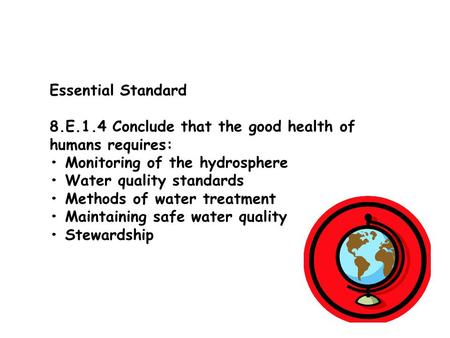 Essential Standard 8.E.1.4 Conclude that the good health of humans requires: Monitoring of the hydrosphere Water quality standards Methods of water treatment.
