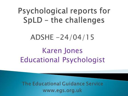 ADSHE -24/04/15 Karen Jones Educational Psychologist The Educational Guidance Service www.egs.org.uk.